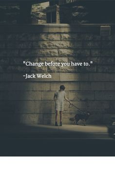 """""""Change before you have to.""""   -Jack Welch"""