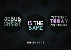 Jesus is the same yesterday today and forever