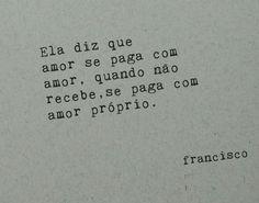Ela diz que amor se paga com amor, quando não recebe, se paga com amor próprio. Francisco