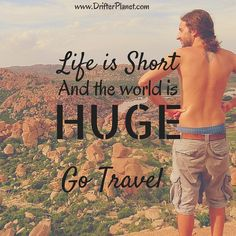 Life is short and the world is HUGE. Go Travel.  Travel Quote.