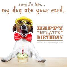 Random belated birthday message: My dog ate your card... haha!