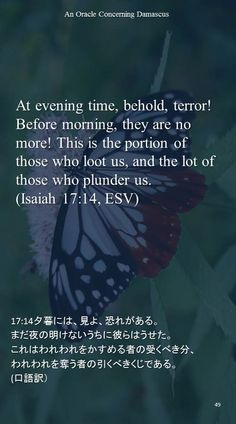 At evening time, behold, terror!Before morning, they are no more! This is the portion of those who loot us, and the lot of those who plunder us.(Isaiah 17:14, ESV)17:14夕暮には、見よ、恐れがある。 まだ夜の明けないうちに彼らはうせた。 これはわれわれをかすめる者の受くべき分、 われわれを奪う者の引くべきくじである。 (口語訳)