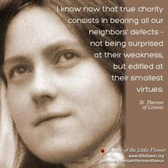 St. Therese of Lisieux- I know now that true charity consists in bearing our neighbors defects- not being surprised at their weakness but edified at their smallest virtue