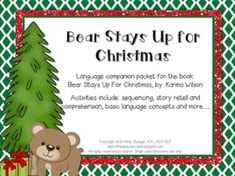 This packet was created as a companion to the book:  Bear Stays Up For Christmas, by: Karma Wilson. Included in this packet are activities that target sequencing, story retell and comprehension, basic language concepts, following directions, written expression, and more.