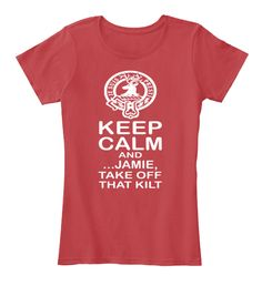 Keep Calm And Jamie Take Off  That Kilt Tee! Must have if love Jamie.