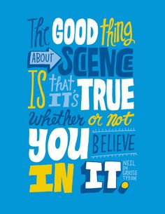 The good thing about science is that it's true whether or not you believe in it.     - Neil De Grasse Tyson