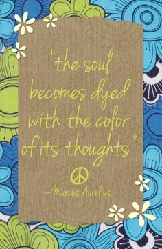 """the soul becomes dyed with the color of its thoughts"""