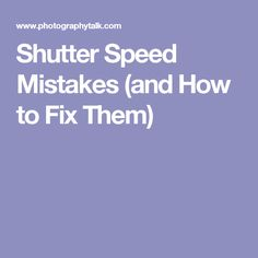 Shutter Speed Mistakes (and How to Fix Them)