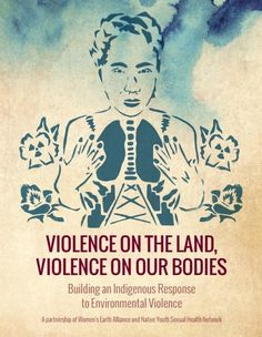 """""""TheViolence on the Land, Violence on our Bodiesreport and toolkit are part of a multi-year initiative to document the ways that the sexual and reproductive health ofIndigenous women, Two Spirit andyoung people in North America are impacted by extractive industries, and to support the..."""