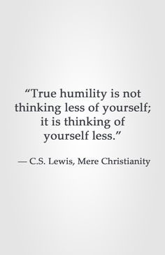 """True humility is not thinking less of yourself; it is thinking of yourself less.""  ― C.S. Lewis, Mere Christianity Mere Christianity, Cs Lewis Quotes, Quotes About Humility, Humility Bible, Bible Verses Quotes, Quotable Quotes, Motivational Quotes, Spiritual Quotes, Christian Inspiration"
