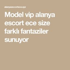 Model vip alanya escort ece size farklı fantaziler sunuyor