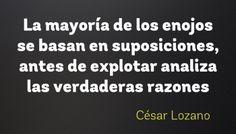 La mayoría de los enojos se basan en suposiciones, antes de explotar analiza las verdaderas razones - César Lozano