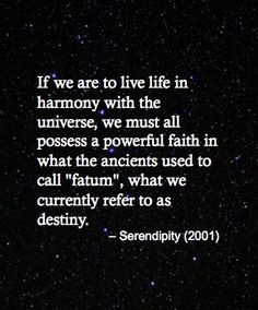 """if we are to live life in harmony with the universe, we must all possess a powerful faith in what the ancients used to call """"fatum"""", what we currently refer to as destiny. - Serendipity (2001)"""