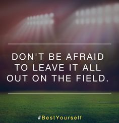 Don't be afraid to leave it all out on the field. #BestYourself