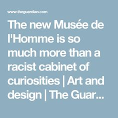 The new Musée de l'Homme is so much more than a racist cabinet of curiosities | Art and design | The Guardian