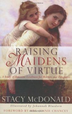 Raising Maidens of Virtue : A Study of Feminine Loveliness for Mothers and Daughters, http://www.amazon.com/dp/0974339016/ref=cm_sw_r_pi_awdm_h5fxxbCDJAF1Z