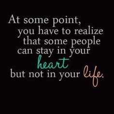 At some point you have to realize that some people can stay in your heart but not in your life.