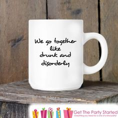 Coffee Mug, We Go Together Like Drunk and Disorderly, Funny Novelty Ceramic Mug, Humorous Quote Mug, Coffee Cup Gift, Gift Idea for Him