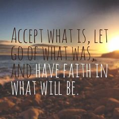 Accept what is let go of what was and have faith in what will be.