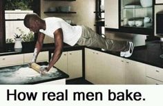 How real men bake! (ha i needed a good laugh)