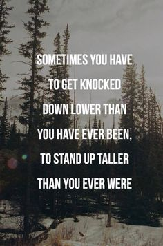 Sometimes you have to get knocked down lower than you have ever been, to stand up taller than you ever were. #life #quotes #inspiration