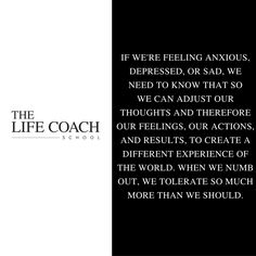 If we're feeling anxious, depressed or sad, we need to know that so we can adjust our thoughts and therefore our feelings, our actions and results, to create a different experience of the world. When we numb out, we tolerate so much more than we should. (Brooke Castillo) | TheLifeCoachSchool.com