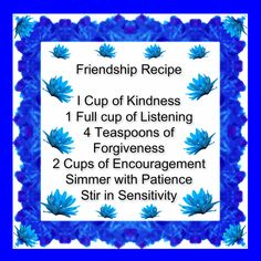 Friendship Recipe  I Cup of Kindness 1 Full cup of Listening 4 Teaspoons of Forgiveness 2 Cups of Encouragement Simmer with Patience Stir in Sensitivity <3