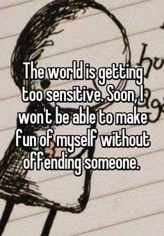 """""""The world is getting too sensitive. Soon, I won't be able to make fun of myself without offending someone. """""""