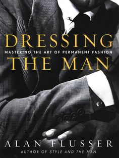 DRESSING THE MAN: MASTERING THE ART OF PERMANENT FASHION. By Alan Flusser. Harper-Collins, 2002. All of Alan Flusser's Books are Must Haves for Every Gentleman!!!