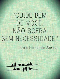 """""""Cuide bem de você, Não sofra sem necessidade."""" Caio Fernando Abreu"""