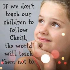 If we don't teach our children to follow Christ, the world will teach them not to.