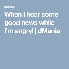 When I hear some good news while i'm angry! | dMania