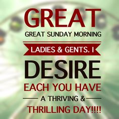 Great Great Sunday Morning Ladies & Gents. I desire each you have a THRIVING & THRILLING DAY!!!!