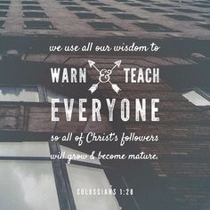 So we tell others about Christ, warning everyone and teaching everyone with all the wisdom God has given us. We want to present them to God, perfect in their relationship to Christ. ‭‭Colossians‬ ‭1:28‬‬
