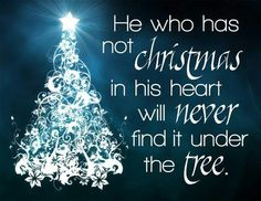 He who has Christmas not in his heart will never find it under the tree
