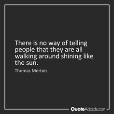 There is no way of telling people that they are all walking around shining like the sun. - Thomas Merton #1