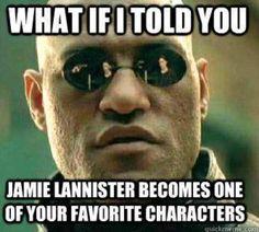 What if I told you Jamie Lannister becomes one of your favorite characters?