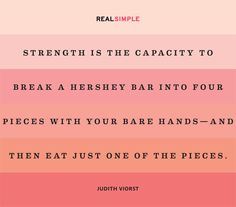 Strength is the capacity to break a Hershey bar into four pieces  with your bare hands - and then eat just one of the pieces.#quote