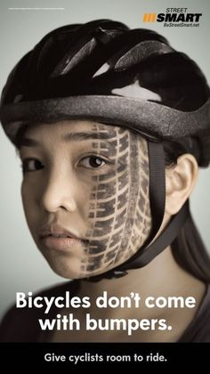 Great ad that has to do with bicycle safety. A great ad that hits you hard with the girl having tire marks on her face. It is a powerful ad that makes you want to be safe with riding a bike. Many consumers do not use helmets. So this is a great ad to show what can happen if you don't wear a helmet.
