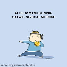 At the gym, I'm like a ninja. You will never see me there.