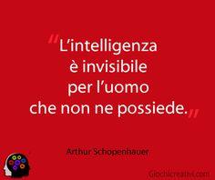 L'intelligenza è invisibile per l'uomo che non ne possiede.  Schopenhauer