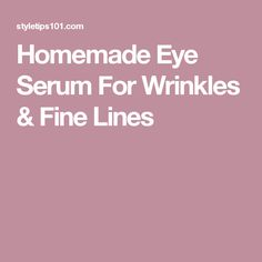 Homemade Eye Serum For Wrinkles & Fine Lines