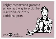 I tried the real world... It wasn't all it's cracked up to be... So I'm gonna try graduate school now!!