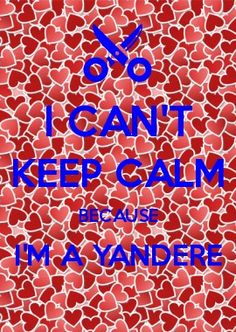 I can\'t keep calm because I\'m a yandere