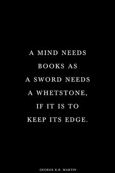A mind needs books as a sword needs a whetstone, if it is to keep its edge.