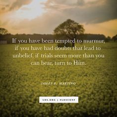 """""""If you have been tempted to murmur, if you have had doubts that lead to unbelief, if trials seem more than you can bear, turn to Him."""" —Elder James B. Martino"""