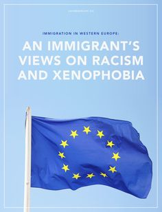 My experience with immigration between western European countries: An immigrant's views on racism and xenophobia | Equality | Society | Culture | Immigration | Immigrants | Racism | EU | Refugees