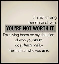 I'm not crying because of you; YOU'RE NOT WORTH IT. I'm crying because my delusion of who your were was shattered by the truth of who you are.