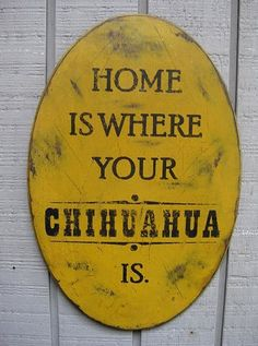 Primitive Sign - Home is Where Your Chihuahua Is or Chihuahuas Are. $20.00, via Etsy.