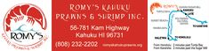 Romy's Kahuku Prawns & Shrimp:  56781 Kamehameha Highway  Kahuku, Hawaii  96731 / Open everyday from 10:00 am - 6 pm
